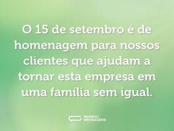 O 15 de setembro é de homenagem para nossos clientes que ajudam a tornar esta empresa em uma família sem igual.