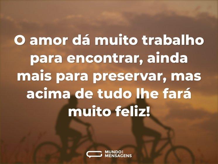 O amor dá muito trabalho para encontrar, ainda mais para preservar, mas acima de tudo lhe fará muito feliz!