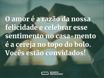 O amor é a razão da nossa felicidade e celebrar esse sentimento no casamento é a cereja no topo do bolo. Vocês estão convidados!