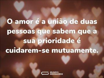 O amor é a união de duas pessoas que sabem que a sua prioridade é cuidarem-se mutuamente.