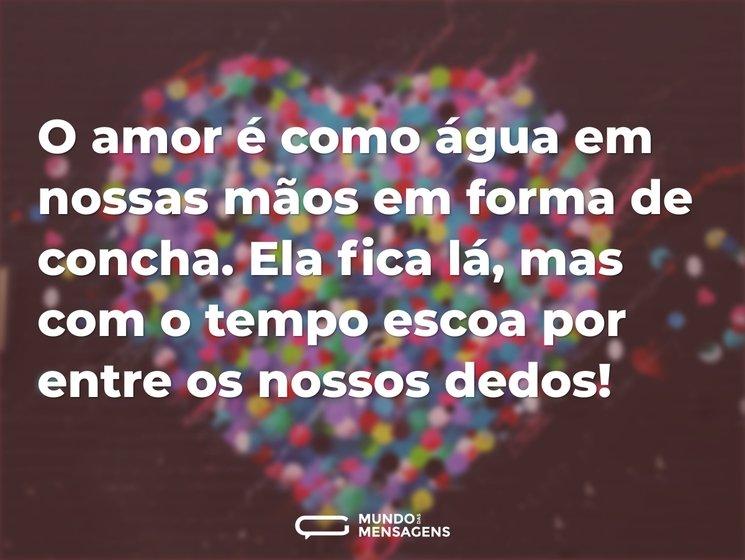 O amor é como água em nossas mãos em forma de concha. Ela fica lá, mas com o tempo escoa por entre os nossos dedos!