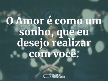 O Amor é como um sonho, que eu desejo realizar com você.