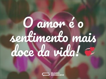 O amor é o sentimento mais doce da vida!