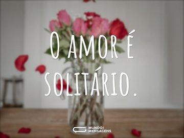 O amor é solitário.