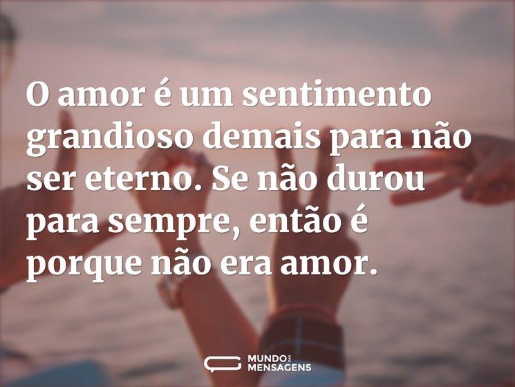 O amor é um sentimento grandioso demais para não ser eterno. Se não durou para sempre, então é porque não era amor.