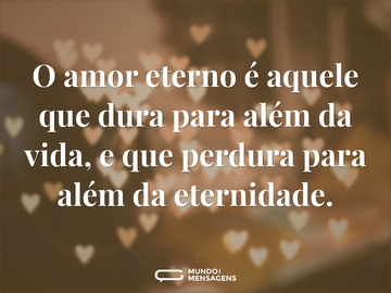 O amor eterno é aquele que dura para além da vida, e que perdura para além da eternidade.
