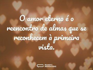 O amor eterno é o reencontro de almas que se reconhecem à primeira vista.
