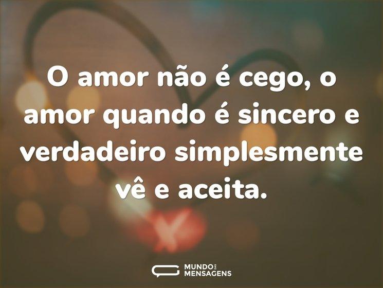 O amor não é cego, o amor quando é sincero e verdadeiro simplesmente vê e aceita.