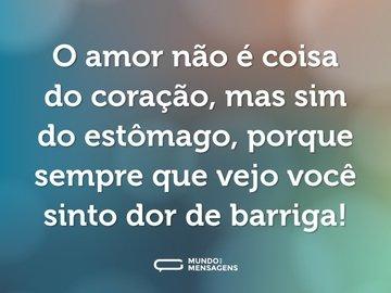 O amor não é coisa do coração, mas sim do estômago, porque sempre que vejo você sinto dor de barriga!
