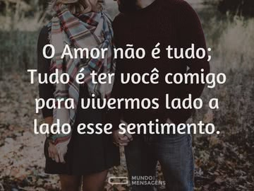 O amor não é tudo; tudo é ter você comigo para vivermos lado a lado esse sentimento.