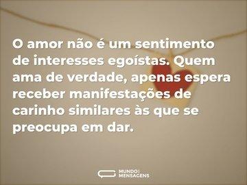 O amor não é um sentimento de interesses egoístas. Quem ama de verdade, apenas espera receber manifestações de carinho similares às que se preocupa em dar.
