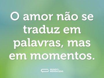 O amor não se traduz em palavras, mas em momentos.