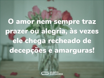O amor nem sempre traz prazer ou alegria, às vezes ele chega recheado de decepções e amarguras!