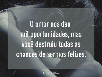 O amor nos deu mil oportunidades, mas você destruiu todas as chances de sermos felizes.