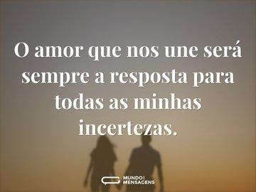 O amor que nos une será sempre a resposta para todas as minhas incertezas.