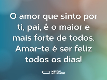 O amor que sinto por ti, pai, é o maior e mais forte de todos. Amar-te é ser feliz todos os dias!