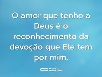O amor que tenho a Deus é o reconhecimento da devoção que Ele tem por mim.