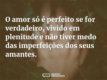 O amor só é perfeito se for verdadeiro, vivido em plenitude e não tiver medo das imperfeições dos seus amantes.