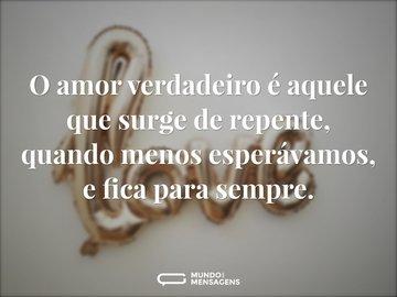 O amor verdadeiro é aquele que surge de repente, quando menos esperávamos, e fica para sempre.