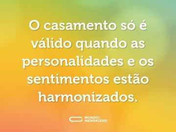 O casamento só é válido quando as personalidades e os sentimentos estão harmonizados.