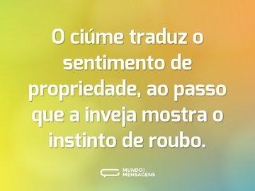 O ciúme traduz o sentimento de propriedade, ao passo que a inveja mostra o instinto de roubo.