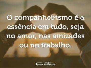 O companheirismo é a essência em tudo, seja no amor, nas amizades ou no trabalho.