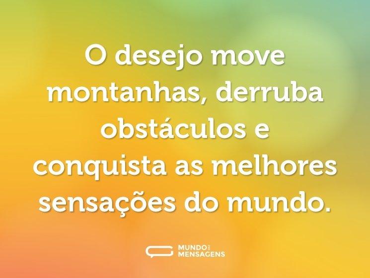 O desejo move montanhas, derruba obstáculos e conquista as melhores sensações do mundo.