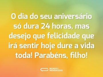 O dia do seu aniversário só dura 24 horas, mas desejo que felicidade que irá sentir hoje dure a vida toda! Parabéns, filho!