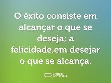 O êxito consiste em alcançar o que se deseja; a felicidade,em desejar o que se alcança.