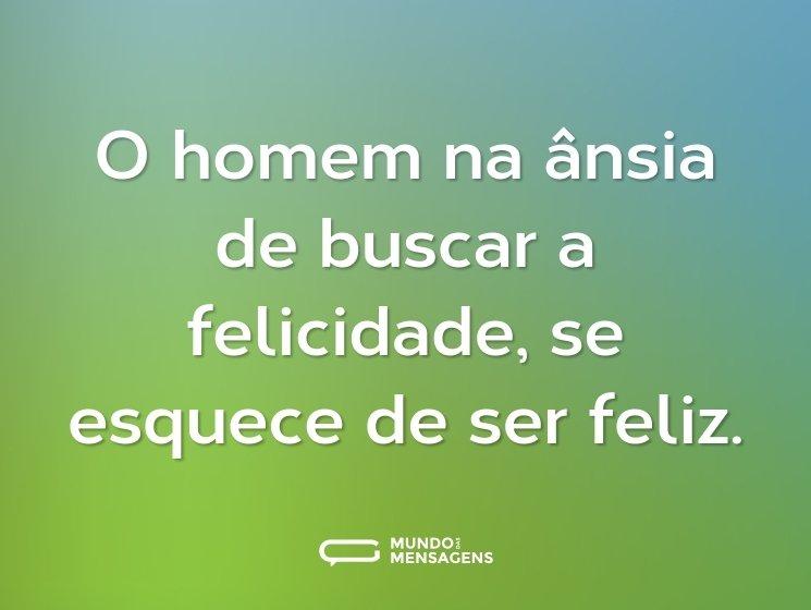 O homem na ânsia de buscar a felicidade, se esquece de ser feliz.