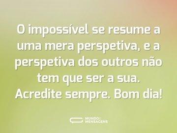 O impossível se resume a uma mera perspetiva, e a perspetiva dos outros não tem que ser a sua. Acredite sempre. Bom dia!