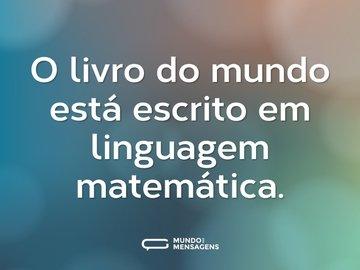 O livro do mundo está escrito em linguagem matemática.