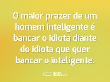 O maior prazer de um homem inteligente é bancar o idiota diante do idiota que quer bancar o inteligente.