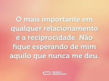 O mais importante em qualquer relacionamento é a reciprocidade. Não fique esperando de mim aquilo que nunca me deu.