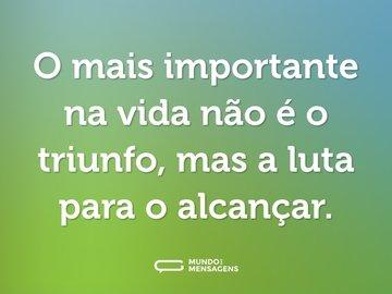 O mais importante na vida não é o triunfo, mas a luta para o alcançar.