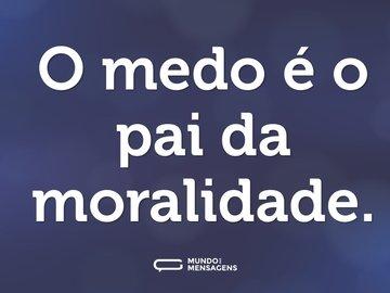 O medo é o pai da moralidade.
