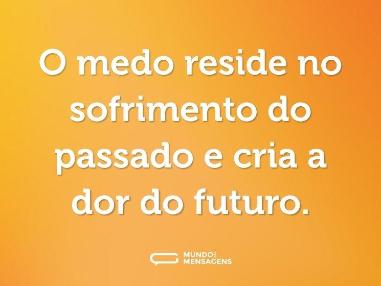 O medo reside no sofrimento do passado e cria a dor do futuro.