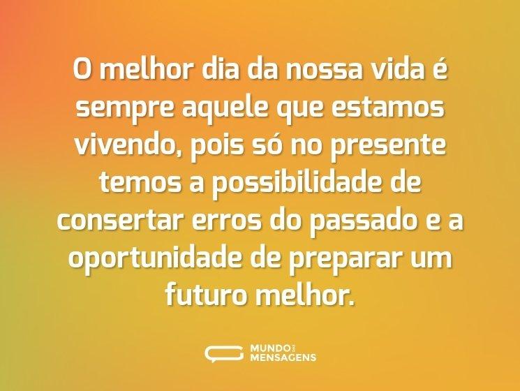 O melhor dia da nossa vida é sempre aquele que estamos vivendo, pois só no presente temos a possibilidade de consertar erros do passado e a oportunidade de preparar um futuro melhor.