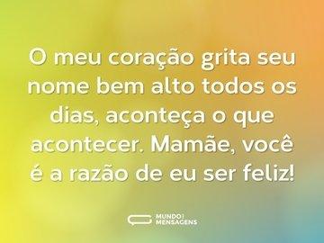 O meu coração grita seu nome bem alto todos os dias, aconteça o que acontecer. Mamãe, você é a razão de eu ser feliz!