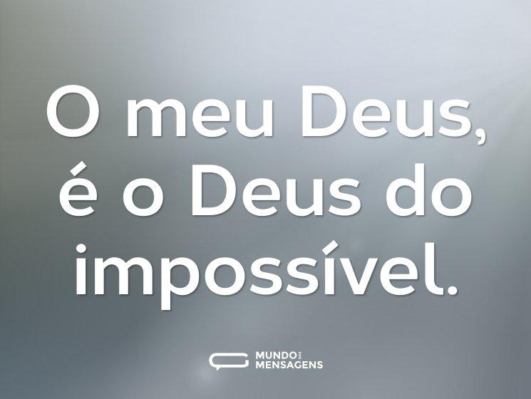 O meu Deus, é o Deus do impossível.
