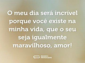 O meu dia será incrível porque você existe na minha vida, que o seu seja igualmente maravilhoso, amor!