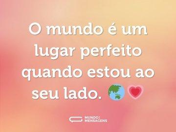 O mundo é um lugar perfeito quando estou ao seu lado. 🌏💗