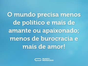 O mundo precisa menos de político e mais de amante ou apaixonado; menos de burocracia e mais de amor!