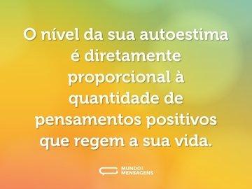 O nível da sua autoestima é diretamente proporcional à quantidade de pensamentos positivos que regem a sua vida.