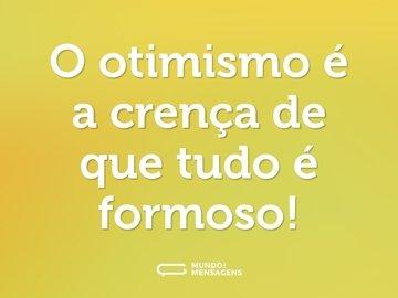 O otimismo é a crença de que tudo é formoso!