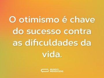 O otimismo é chave do sucesso contra as dificuldades da vida.