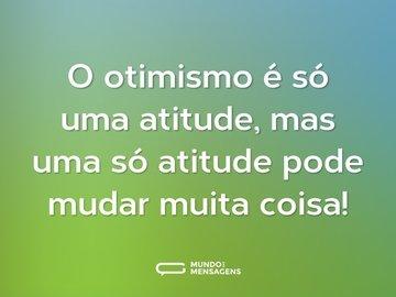 O otimismo é só uma atitude, mas uma só atitude pode mudar muita coisa!