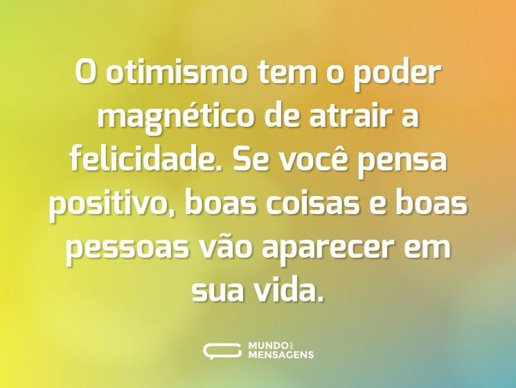O otimismo tem o poder magnético de atrair a felicidade. Se você pensa positivo, boas coisas e boas pessoas vão aparecer em sua vida.