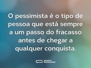 O pessimista é o tipo de pessoa que está sempre a um passo do fracasso antes de chegar a qualquer conquista.