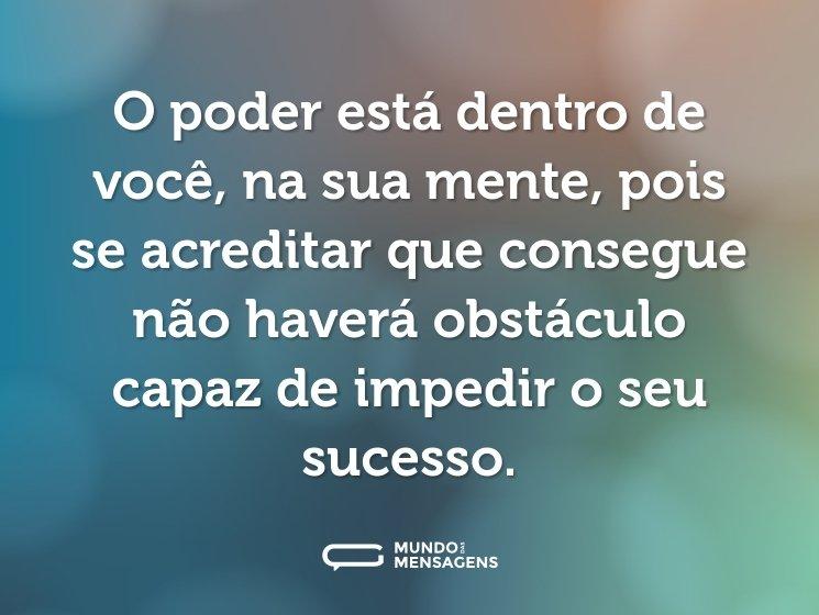 O poder está dentro de você, na sua mente, pois se acreditar que consegue não haverá obstáculo capaz de impedir o seu sucesso.